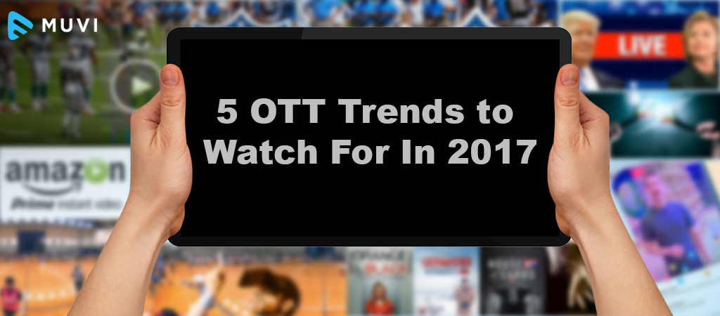 5 OTT Trends to Watch For In 2017