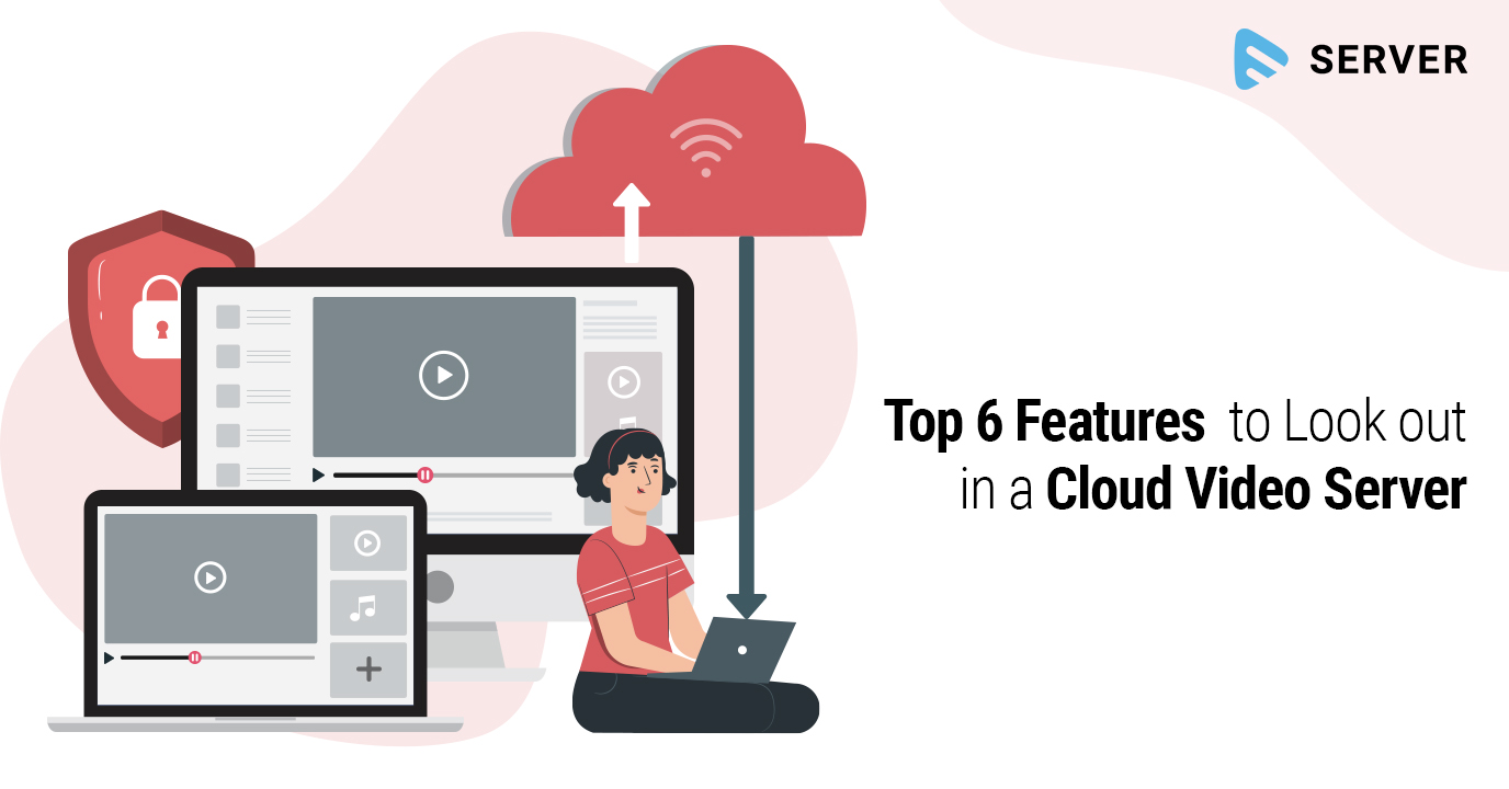 Top 6 Features to Look out in a Cloud Video Server