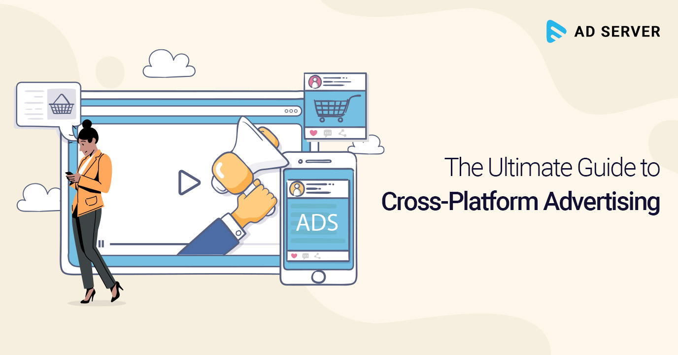The Ultimate Guide to Cross-Platform Advertising